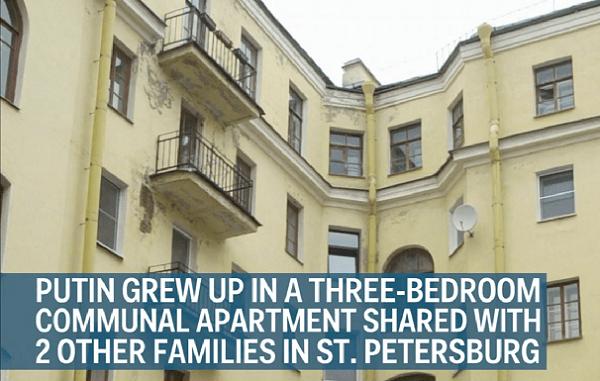 Krievijas prezidents Vladimirs Putins izauga Sanktpēterburgā, trīsistabu komunālajā dzīvoklī, kurā dzīvoja vēl divas ģimenes.