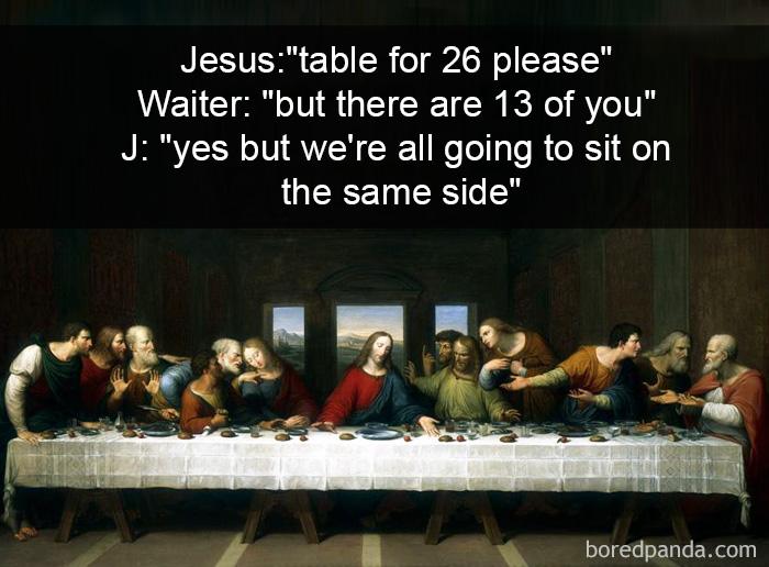 Jēzus: «Galdiņu 26 personām, lūdzu!» Viesmīlis: «Bet jūs taču esiet tikai 13!» Jēzus: «Jā, bet mēs visi sēdēsim vienā pusē galdam».