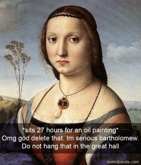 *27 stundas pozē gleznotājam* Ak Dievs, izdzēs to! Bartolomeo, es tev nopietni saku! Neiedomājies piekārt to lielajā hallē!